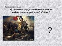 Проблемне питання: До якого типу романтизму можна віднести творчість Г. Гейне? ?