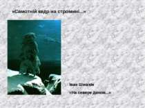 «Самотній кедр на стромині...» «На севере диком...» Іван Шишкін