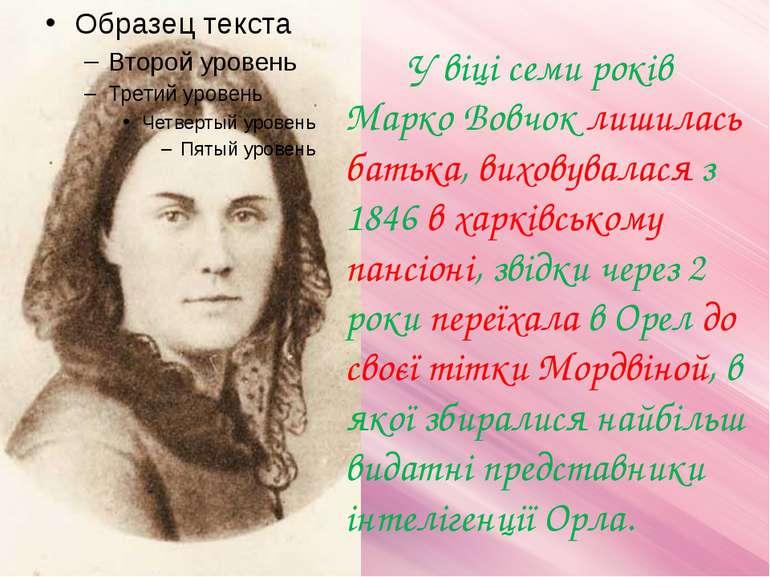 У віці семи років Марко Вовчок лишилась батька, виховувалася з 1846 в харківс...