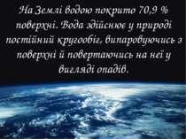 На Землі водою покрито 70,9 % поверхні. Вода здійснює у природі постійний кру...