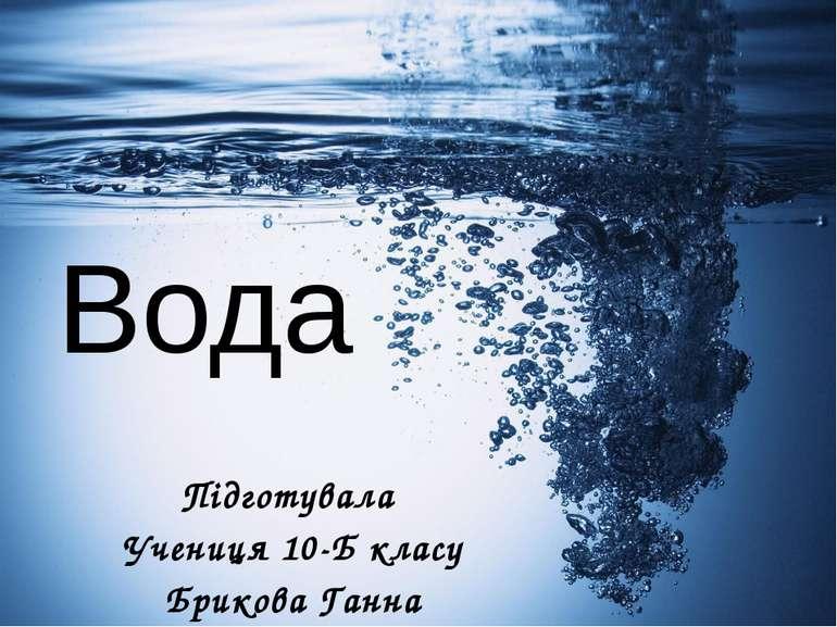 Вода Підготувала Учениця 10-Б класу Брикова Ганна
