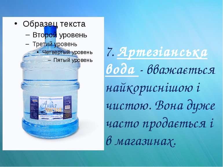 7. Артезіанська вода - вважається найкориснішою і чистою. Вона дуже часто про...