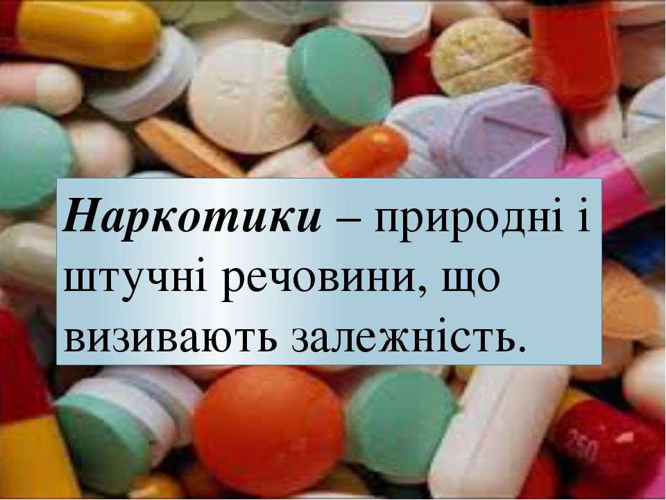 Наркотики – природні і штучні речовини, що визивають залежність.