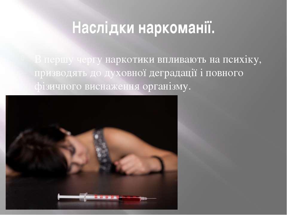 Наслідки наркоманії. В першу чергу наркотики впливають на психіку, призводять...