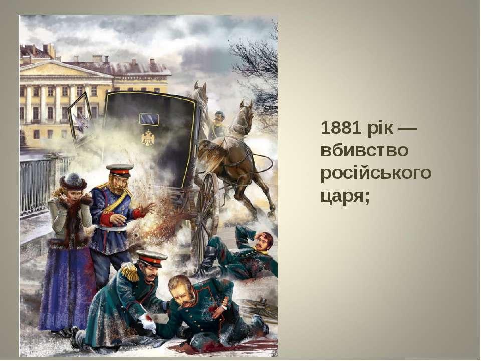 1881 рік — вбивство російського царя;