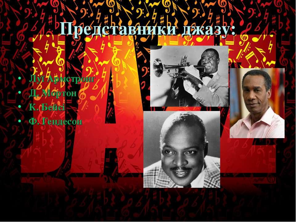 Представники джазу: Луї Армстронг Д. Мортон К. Бейсі Ф. Гендесон