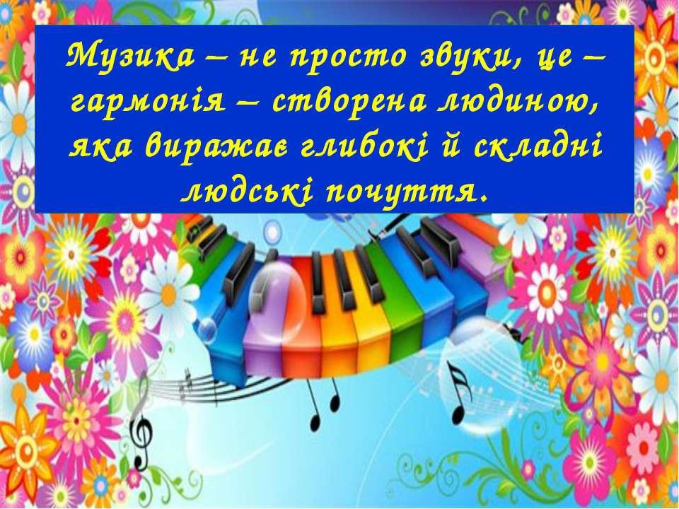 Музика – не просто звуки, це – гармонія – створена людиною, яка виражає глибо...