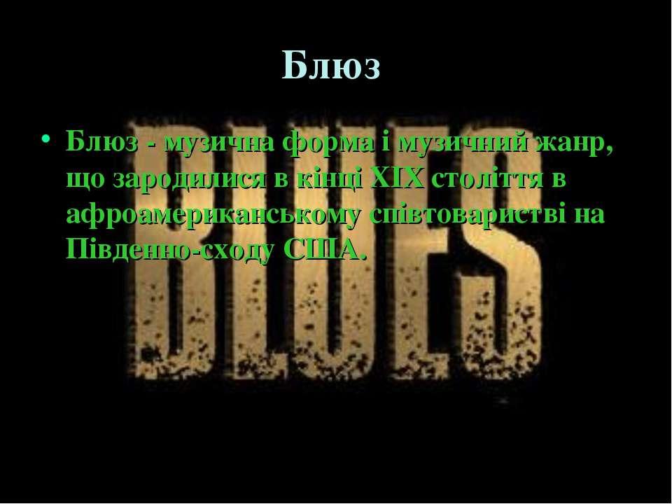 Блюз Блюз - музична форма і музичний жанр, що зародилися в кінці XIX століття...