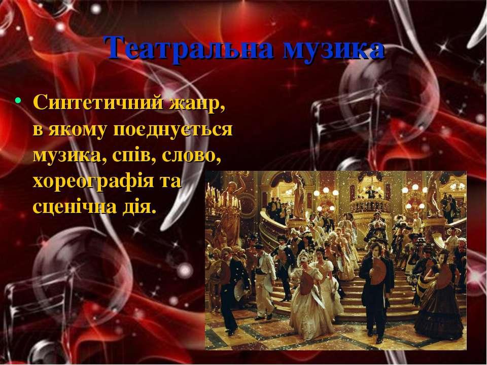 Театральна музика Синтетичний жанр, в якому поєднується музика, спів, слово, ...