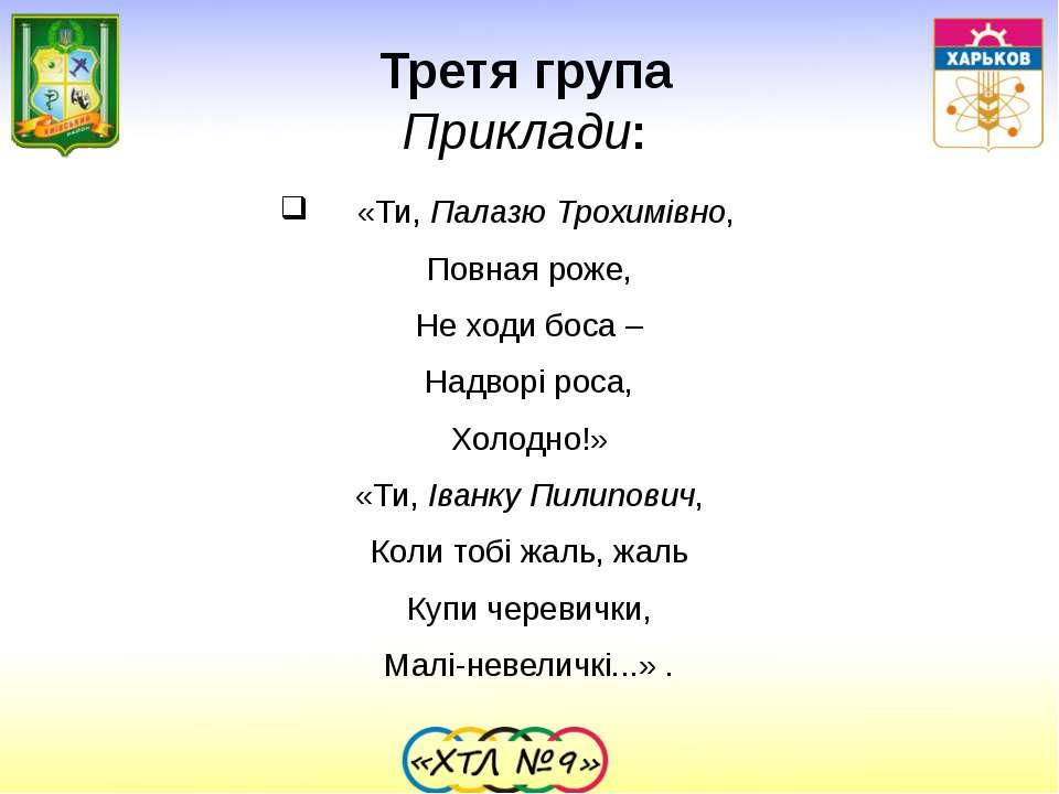 Третя група Приклади: «Ти, Палазю Трохимівно, Повная роже, Не ходи боса – Над...