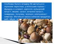 Особливо багато вітаміну B6 міститься в зернових паростках, у волоських горіх...