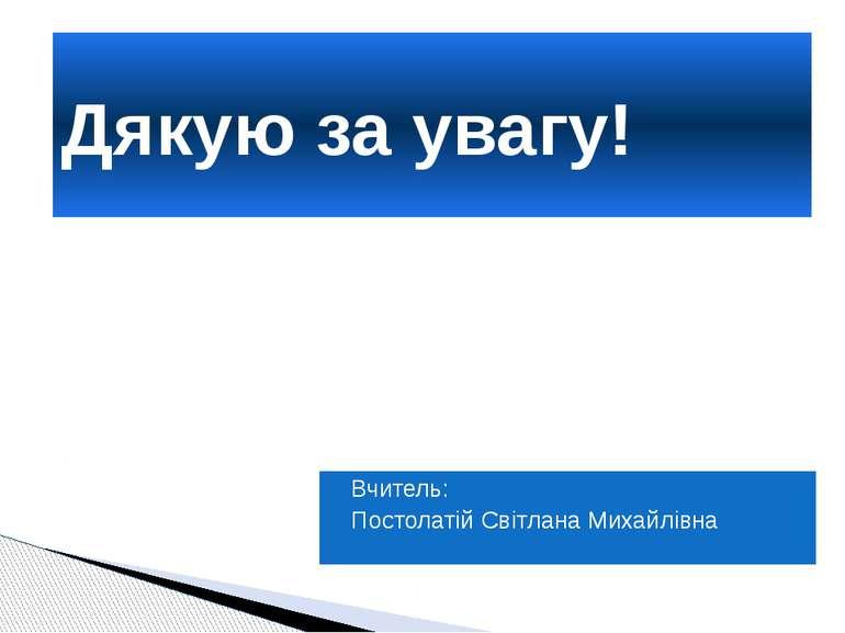Вчитель: Постолатій Світлана Михайлівна Дякую за увагу!