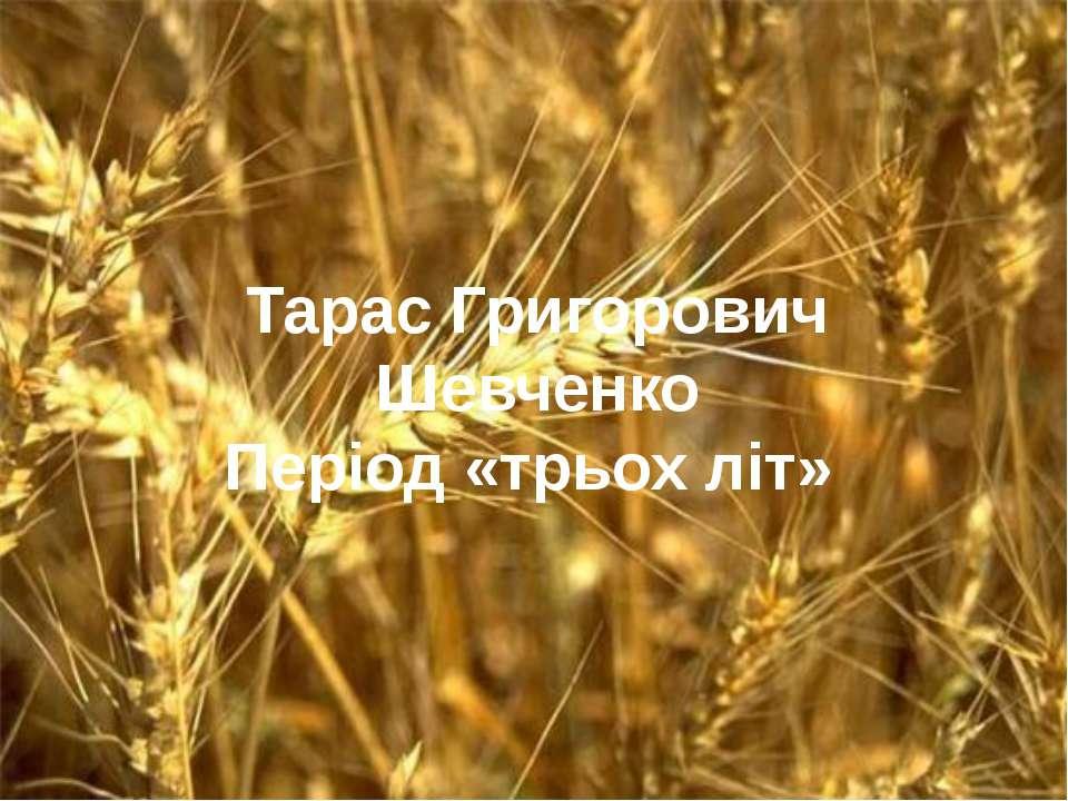 Тарас Григорович Шевченко Період «трьох літ»