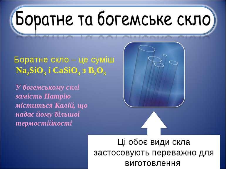 Боратне скло – це суміш Na2SiO3 і CaSiO3 з B2O3 У богемському склі замість На...