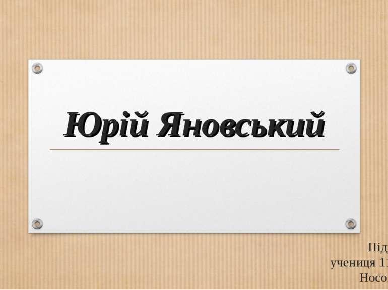Юрій Яновський Підготувала: учениця 11-Л класу Носова Ксенія