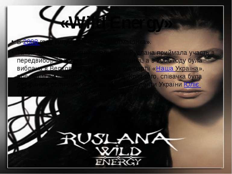 «Wild Energy»  В2008году випустила альбом «Амазонка». Також була в политич...