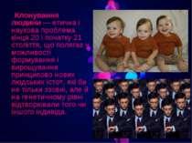 Клонування людини— етична і наукова проблема кінця 20 і початку 21 століття,...
