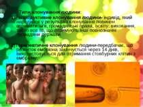 Типи клонування людини: 1)Репродуктивне клонування людини- індивід, який наро...