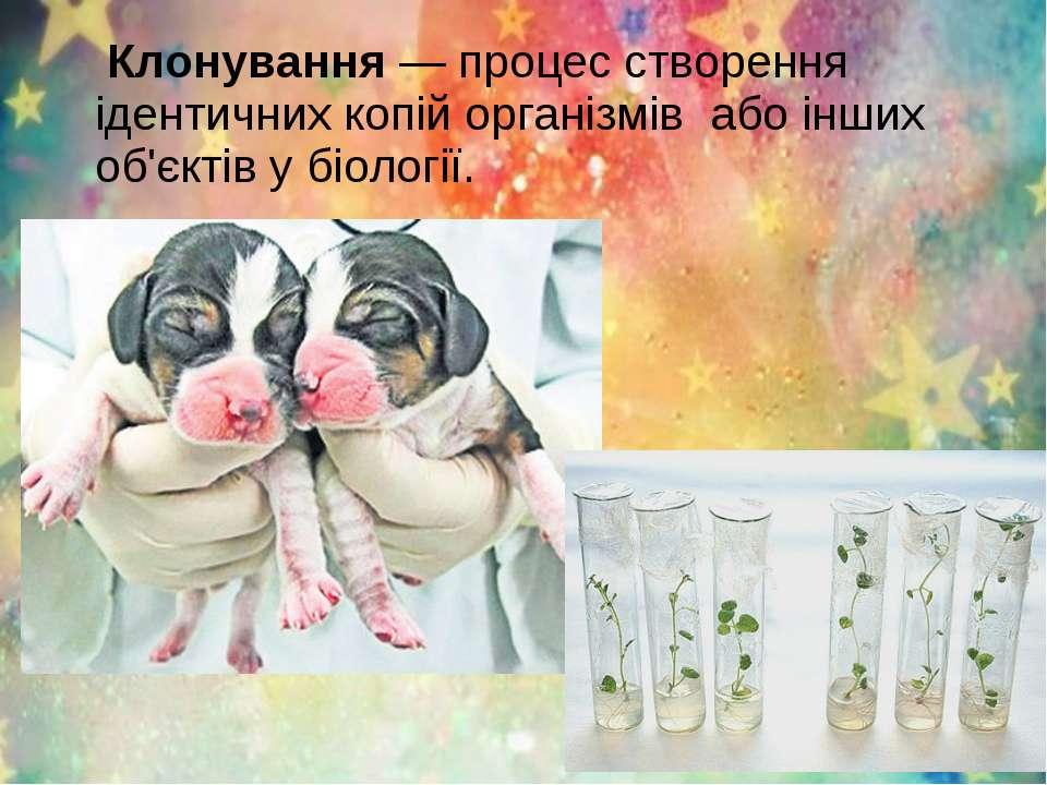 Клонування— процес створення ідентичних копій організмів або інших об'єктів ...