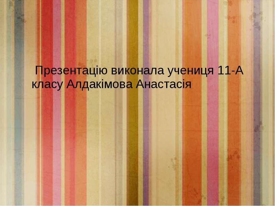 Презентацію виконала учениця 11-А класу Алдакімова Анастасія