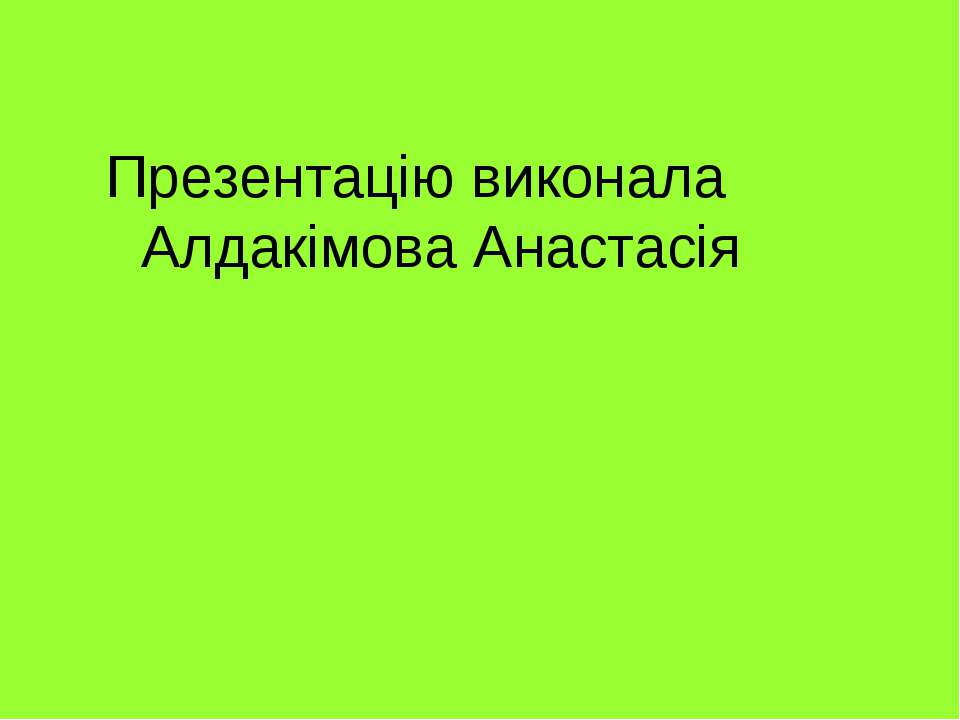 Презентацію виконала Алдакімова Анастасія