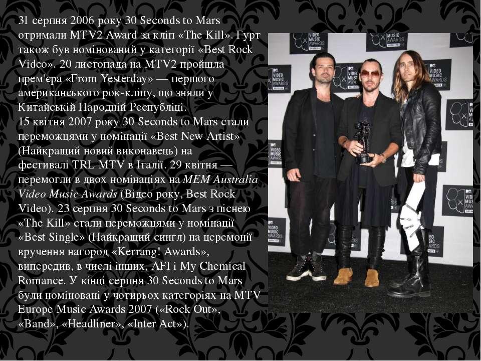 31 серпня 2006 року 30 Seconds to Mars отримали MTV2 Award за кліп «The Kill»...