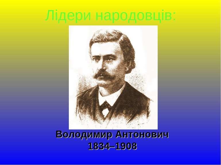 Володимир Антонович 1834–1908 Лідери народовців: