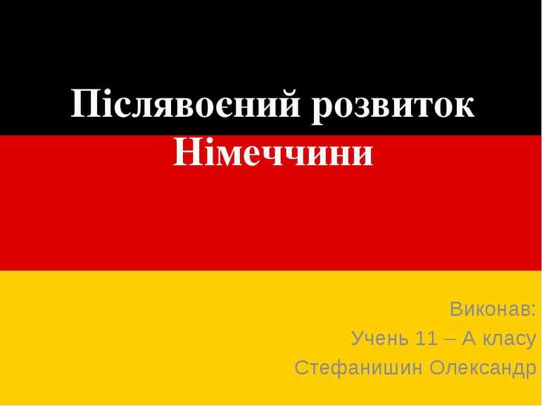 Післявоєний розвиток Німеччини Виконав: Учень 11 – А класу Стефанишин Олександр