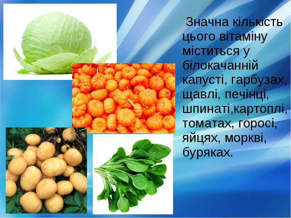 Значна кількість цього вітаміну міститься у білокачанній капусті, гарбузах, щ...