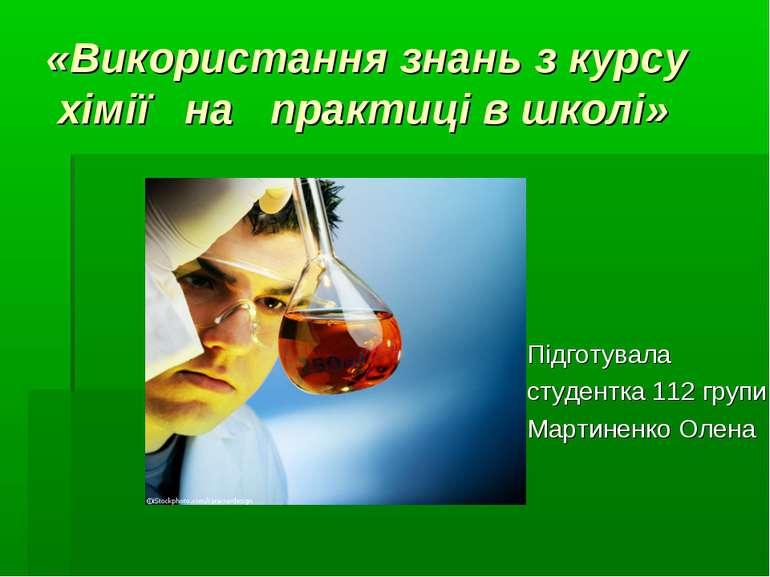 «Використання знань з курсу хімії на практиці в школі» Підготувала студентка ...