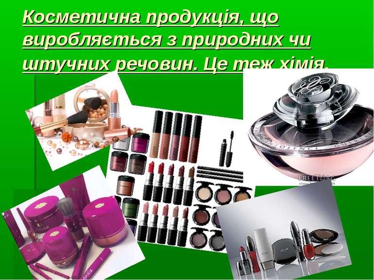 Косметична продукція, що виробляється з природних чи штучних речовин. Це теж ...