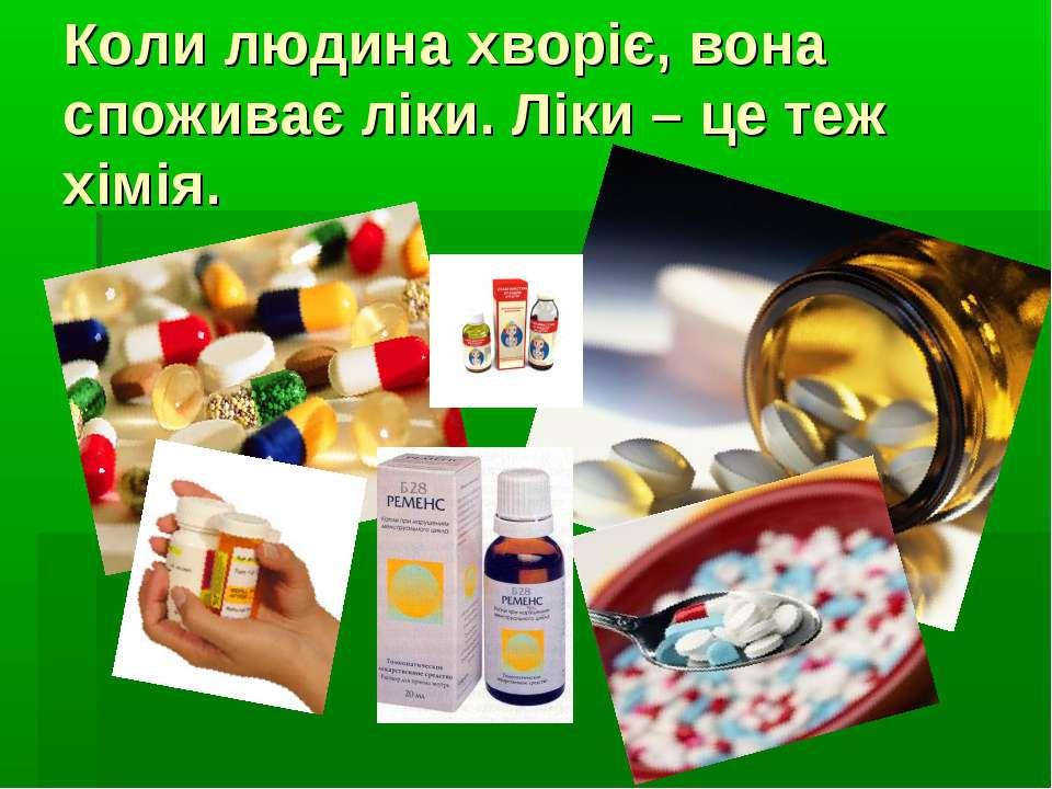 Коли людина хворіє, вона споживає ліки. Ліки – це теж хімія.