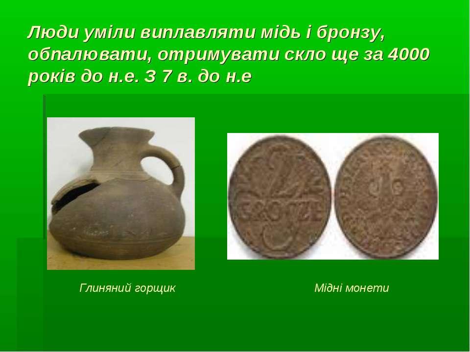 Люди уміли виплавляти мідь і бронзу, обпалювати, отримувати скло ще за 4000 р...