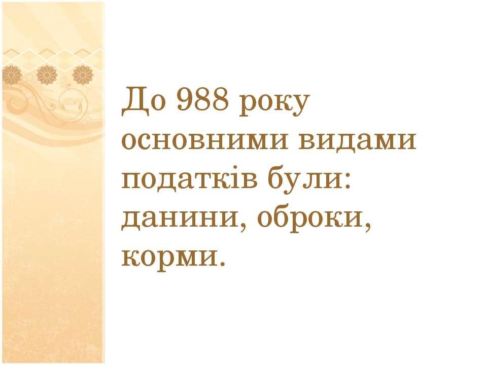 До 988 року основними видами податків були: данини, оброки, корми.