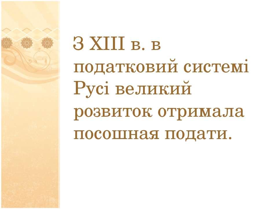 З XIII в.в податковий системі Русі великий розвиток отримала посошная подати.