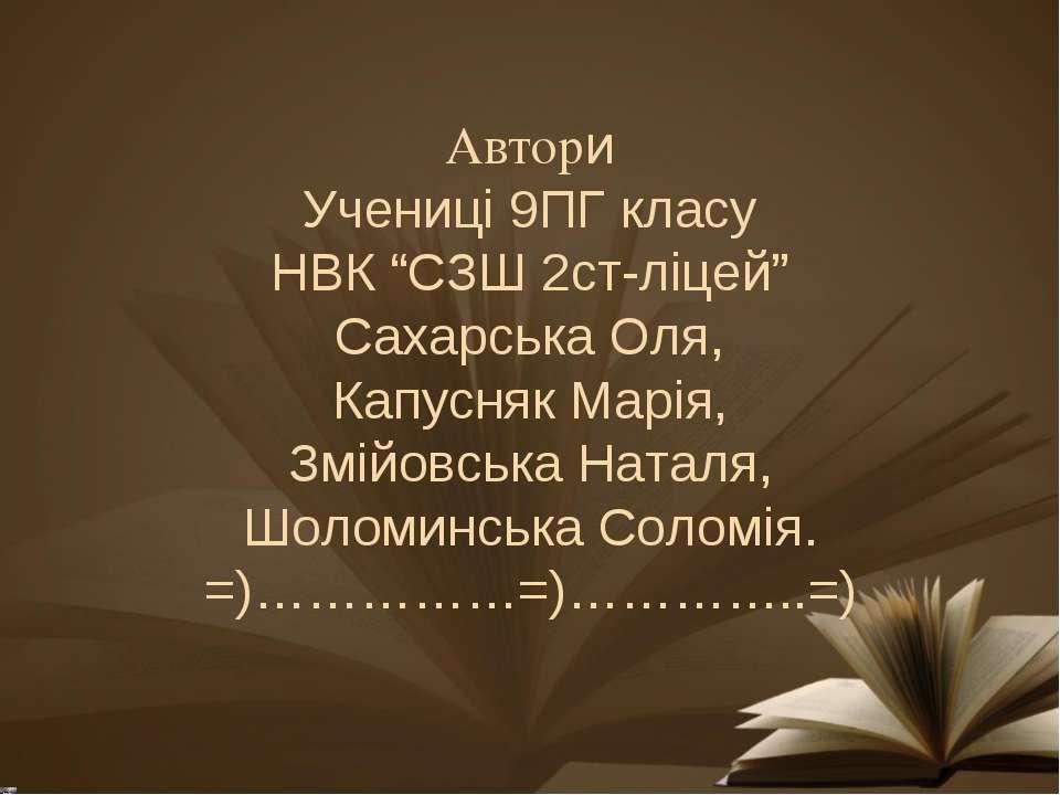 """Автори Учениці 9ПГ класу НВК """"СЗШ 2ст-ліцей"""" Сахарська Оля, Капусняк Марія, З..."""
