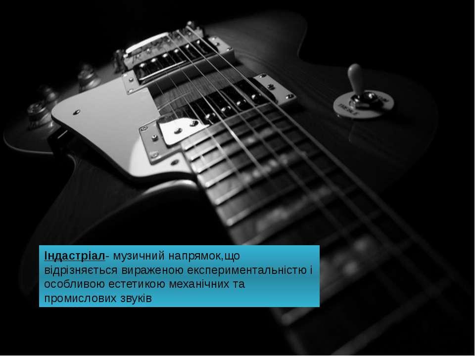 Індастріал- музичний напрямок,що відрізняється вираженою експериментальністю ...