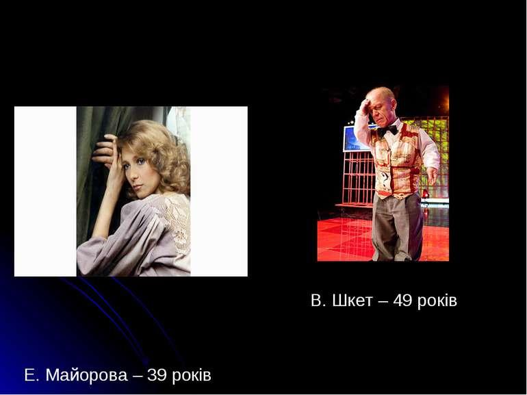 Е. Майорова – 39 років В. Шкет – 49 років