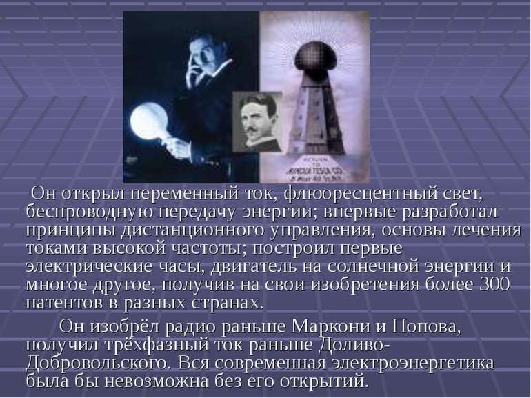 Он открыл переменный ток, флюоресцентный свет, беспроводную передачу энергии;...