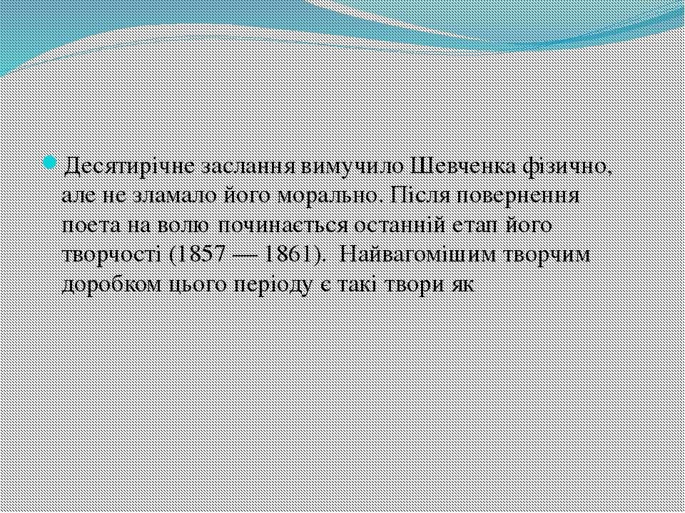 Десятирічне заслання вимучило Шевченка фізично, але не зламало його морально....