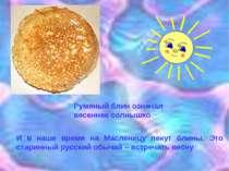 Румяный блин означал весеннее солнышко И в наше время на Масленицу пекут блин...