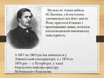 Музика не тільки вабила М.Лисенка, а й поступово заповнювала все його життя...