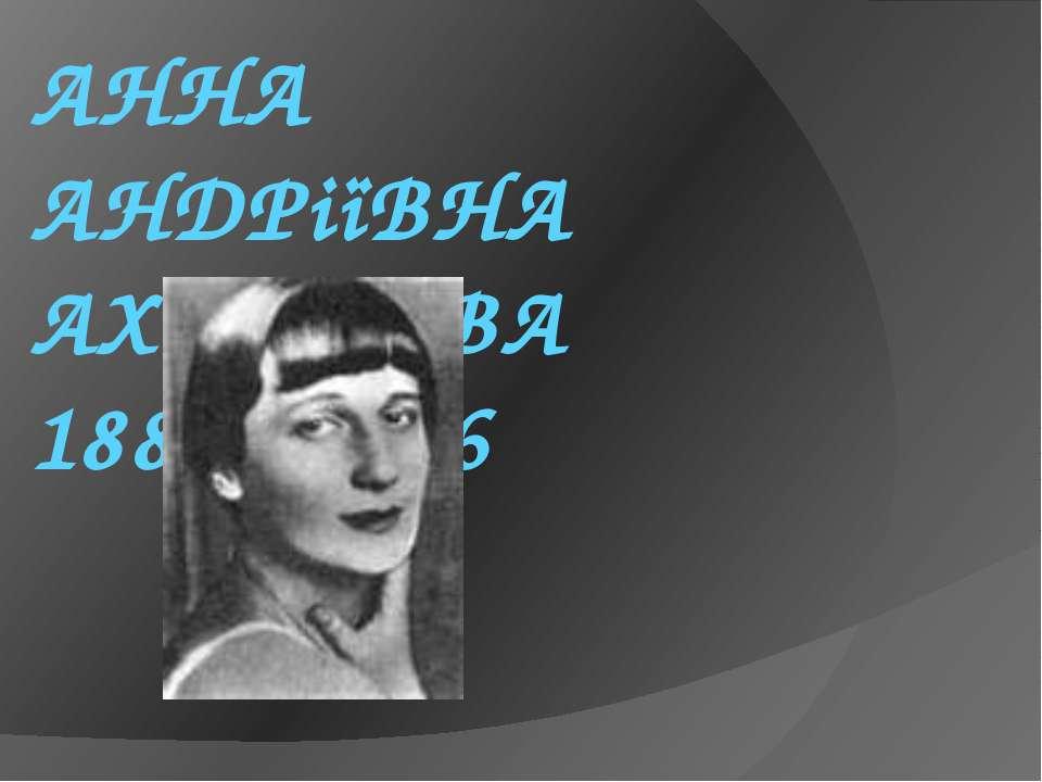 АННА АНДРіїВНА АХМАТОВА 1889- 1966