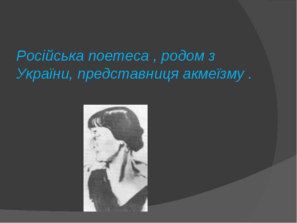 Російська поетеса , родом з України, представниця акмеїзму .