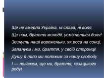 Ще не вмерла Україна, ні слава, ні воля, Ще нам, браття молодії, усміхнеться ...
