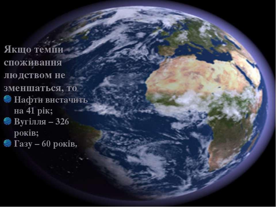 \ Якщо темпи споживання людством не зменшаться, то Нафти вистачить на 41 рік;...