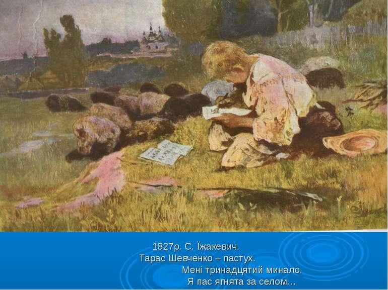 1827р. С. Їжакевич. Тарас Шевченко – пастух. Мені тринадцятий минало. Я пас я...
