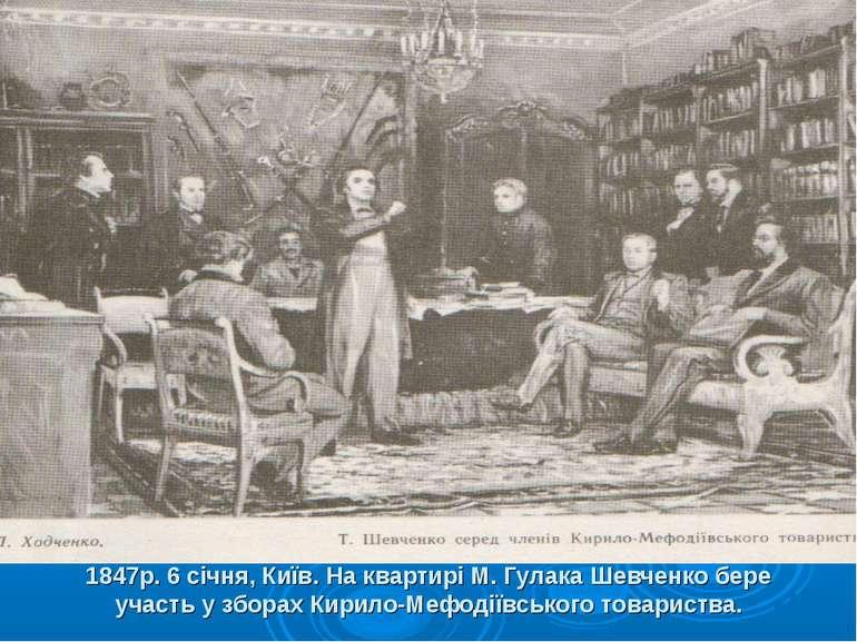 1847р. 6 січня, Київ. На квартирі М. Гулака Шевченко бере участь у зборах Кир...