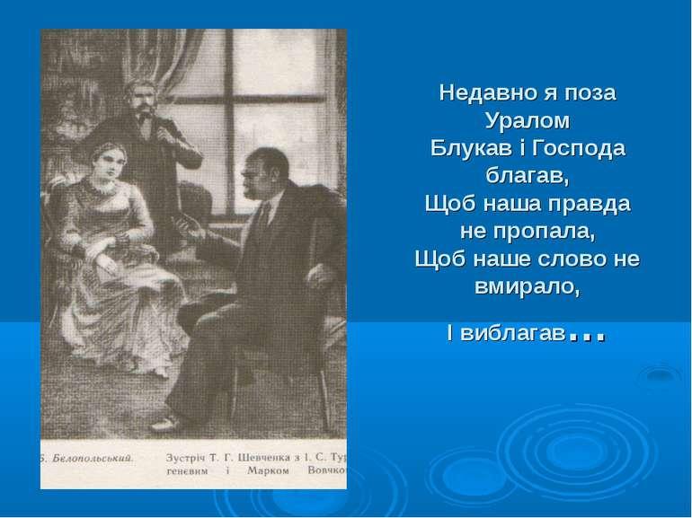 Недавно я поза Уралом Блукав і Господа благав, Щоб наша правда не пропала, Що...