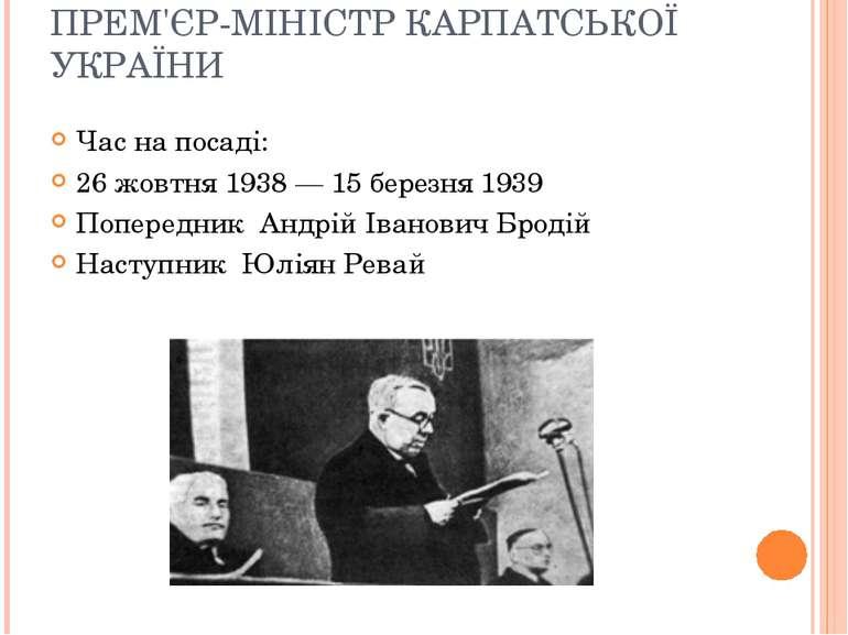 ПРЕМ'ЄР-МІНІСТР КАРПАТСЬКОЇ УКРАЇНИ Час на посаді: 26 жовтня 1938 — 15 березн...